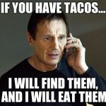 Liam Neeson Taken 2 Meme | IF YOU HAVE TACOS... I WILL FIND THEM, AND I WILL EAT THEM | image tagged in memes,liam neeson taken 2 | made w/ Imgflip meme maker