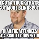 The Story of My Life | I GOT A TRUCK THAT'S GOT MORE BLINDSPOTS THAN THE ATTENDEES AT A BRAILLE CONVENTION | image tagged in memes,larry the cable guy | made w/ Imgflip meme maker
