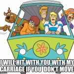 Scooby Doo Meme | I WILL HIT WITH YOU WITH MY CARRIAGE IF YOU  DON'T MOVE! | image tagged in memes,scooby doo | made w/ Imgflip meme maker