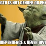 Yoda Bass Strong | STRENGTH IS NOT GENDER OR PHYSICAL IT'S INDEPENDENCE & NEVER GIVING UP | image tagged in yoda bass strong | made w/ Imgflip meme maker