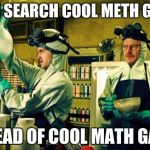 Breaking Bad | WHEN SEARCH COOL METH GAMES INSTEAD OF COOL MATH GAMES |  Image Tagged ...