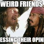 Barbosa And Sparrow Meme | WEIRD FRIENDS EXPRESSING THEIR OPINIONS | image tagged in memes,barbosa and sparrow | made w/ Imgflip meme maker
