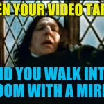 Taking video with your phone | WHEN YOUR VIDEO TAPING AND YOU WALK INTO A ROOM WITH A MIRROR | image tagged in memes,snape | made w/ Imgflip meme maker