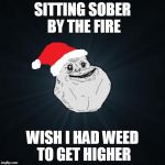 Forever Alone Christmas Meme | SITTING SOBER BY THE FIRE WISH I HAD WEED TO GET HIGHER | image tagged in memes,forever alone christmas | made w/ Imgflip meme maker