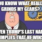 Trump Wins (But I Repeat Myself) | YOU KNOW WHAT REALLY GRINDS MY GEARS? EVEN TRUMP'S LAST NAME IMPLIES THAT HE WINS | image tagged in you know what really grinds my gears,donald trump | made w/ Imgflip meme maker