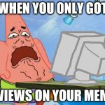 Patrick Star Internet Disgust | WHEN YOU ONLY GOT 2 VIEWS ON YOUR MEME | image tagged in patrick star internet disgust,spongebob squarepants,patrick star | made w/ Imgflip meme maker