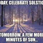Winter Solstice | TODAY, CELEBRATE SOLSTICE. TOMORROW, A FEW MORE MINUTES OF SUN... | image tagged in winter solstice | made w/ Imgflip meme maker