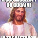 Smiling Jesus Meme | JESUS WOULDN'T DO COCAINE IN THE RESTROOM | image tagged in memes,smiling jesus | made w/ Imgflip meme maker