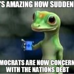 Geico Gecko | IT'S AMAZING HOW SUDDENLY DEMOCRATS ARE NOW CONCERNED WITH THE NATIONS DEBT | image tagged in geico gecko | made w/ Imgflip meme maker