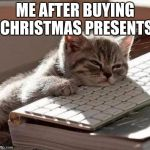 tired cat | ME AFTER BUYING CHRISTMAS PRESENTS | image tagged in tired cat | made w/ Imgflip meme maker