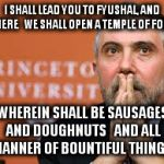 Krugman patient. | I SHALL LEAD YOU TO FYUSHAL, AND THERE  WE SHALL OPEN A TEMPLE OF FOOD WHEREIN SHALL BE SAUSAGES AND DOUGHNUTS  AND ALL MANNER OF BOUNTIFU | image tagged in krugman patient | made w/ Imgflip meme maker