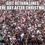 crowd of people | GIFT RETURN LINES THE DAY AFTER CHRISTMAS | image tagged in crowd of people | made w/ Imgflip meme maker