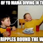 NEWS OF YO MAMA DIVING IN THE SEA | NEWS OF YO MAMA DIVING IN THE SEA SENT RIPPLES ROUND THE WORLD | image tagged in memes,yo mamas so fat | made w/ Imgflip meme maker