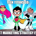I'm being serious! | TEEN TITANS GO: BEST MARKETING STRATEGY EVER | image tagged in teen titans go,memes,funny,teen titans | made w/ Imgflip meme maker