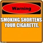 Warning Sign Meme | SMOKING SHORTENS YOUR CIGARETTE. | image tagged in memes,warning sign | made w/ Imgflip meme maker