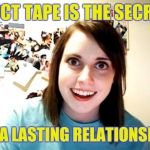 Overly Attached Girlfriend Meme | DUCT TAPE IS THE SECRET TO A LASTING RELATIONSHIP | image tagged in memes,overly attached girlfriend | made w/ Imgflip meme maker