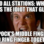 Who was that Idiot  | TO ALL STATIONS: WHO WAS THE IDIOT THAT GLUED SPOCK'S MIDDLE FINGER AND RING FINGER TOGETHER | image tagged in star trek kirk khan,spock,spock live long and prosper,idiot | made w/ Imgflip meme maker