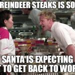 Gordon Ramsey | THIS REINDEER STEAKS IS SO RAW SANTA IS EXPECTING IT TO GET BACK TO WORK | image tagged in gordon ramsey | made w/ Imgflip meme maker