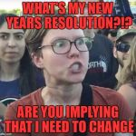 What if I'm perfect just the way I am? | WHAT'S MY NEW YEARS RESOLUTION?!? ARE YOU IMPLYING THAT I NEED TO CHANGE | image tagged in triggered feminist,memes,new year resolution,funny,happy new year,nobody's perfect | made w/ Imgflip meme maker