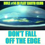 Don't Fall Off The Edge | RULE #14 IN FLAT EARTH CLUB DON'T FALL OFF THE EDGE | image tagged in flat earth dome,flat earth,rule 14,don't fall | made w/ Imgflip meme maker