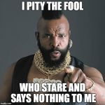 Mr T Pity The Fool Meme | I PITY THE FOOL WHO STARE AND SAYS NOTHING TO ME | image tagged in memes,mr t pity the fool | made w/ Imgflip meme maker