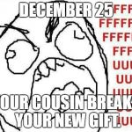 December 25th | DECEMBER 25 YOUR COUSIN BREAKS YOUR NEW GIFT. | image tagged in memes,fffffffuuuuuuuuuuuu,cousin,christmas | made w/ Imgflip meme maker