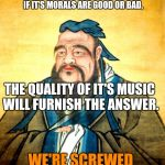 confucius | IF ONE SHOULD DESIRE TO KNOW WHETHER A KINGDOM IS WELL GOVERNED, IF IT'S MORALS ARE GOOD OR BAD, WE'RE SCREWED THE QUALITY OF IT'S MUSIC WIL | image tagged in confucius | made w/ Imgflip meme maker
