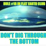Don't dig through the bottom | RULE #18 IN FLAT EARTH CLUB DON'T DIG THROUGH THE BOTTOM | image tagged in flat earth dome,flat earth,don't dig,rule 18 | made w/ Imgflip meme maker