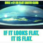 If it looks flat, it is flat. | RULE #21 IN FLAT EARTH CLUB IF IT LOOKS FLAT, IT IS FLAT. | image tagged in flat earth dome,flat earth,rule 21,looks flat,is flat,flat earth club | made w/ Imgflip meme maker