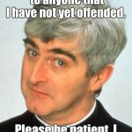 Father Ted Meme | I would like to apologize to anyone that I have not yet offended. Please be patient, I will get to you shortly. | image tagged in memes,father ted | made w/ Imgflip meme maker