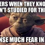 Yoda Wisdom | TEACHERS WHEN THEY KNOW YOU HAVEN'T STUDIED FOR THE TEST I SENSE MUCH FEAR IN YOU | image tagged in yoda wisdom | made w/ Imgflip meme maker