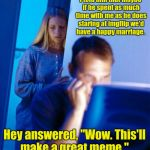 "Redditors Wife Meme | I told him that maybe if he spent as much time with me as he does staring at imgflip we'd have a happy marriage. Hey answered, ""Wow. This'll 