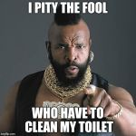 Mr T Pity The Fool Meme | I PITY THE FOOL WHO HAVE TO CLEAN MY TOILET | image tagged in memes,mr t pity the fool | made w/ Imgflip meme maker