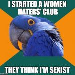 Paranoid Parrot Meme | I STARTED A WOMEN HATERS' CLUB THEY THINK I'M SEXIST | image tagged in memes,paranoid parrot | made w/ Imgflip meme maker
