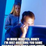Redditors Wife Meme | 10 MORE MINUTES, HONEY. I'M JUST ORDERING YOU SOME PYJAMAS THAT DON'T LOOK AWFUL | image tagged in memes,redditors wife | made w/ Imgflip meme maker