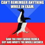 Socially Awkward Awesome Penguin Meme | CAN'T REMEMBER ANYTHING WHILE IN EXAM. SAW THE FIRST WORD FROM A GUY AND WROTE THE WHOLE ANSWER | image tagged in memes,socially awkward awesome penguin | made w/ Imgflip meme maker