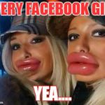Duck Face Chicks Meme | EVERY FACEBOOK GIRL YEA.... | image tagged in memes,duck face chicks | made w/ Imgflip meme maker