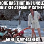 Cousin Eddie | EVERYONE HAS THAT ONE UNCLE THAT YOU ONLY SEE AT FAMILY GATHERINGS MINE IS MY FATHER | image tagged in cousin eddie | made w/ Imgflip meme maker