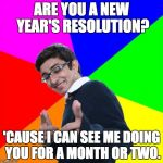 Subtle Pickup Liner Meme | ARE YOU A NEW YEAR'S RESOLUTION? 'CAUSE I CAN SEE ME DOING YOU FOR A MONTH OR TWO. | image tagged in memes,subtle pickup liner | made w/ Imgflip meme maker