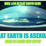 Flat Earth is asexual. Rule 34 does not apply. | RULE #34 IN FLAT EARTH CLUB FLAT EARTH IS ASEXUAL RULE 34 DOES NOT APPLY | image tagged in flat earth dome,rule 34,flat earth,asexual,flat earth club | made w/ Imgflip meme maker