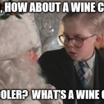 Santa offers wine coolers | HEY KID, HOW ABOUT A WINE COOLER? WINE COOLER?  WHAT'S A WINE COOLER? | image tagged in christmas story | made w/ Imgflip meme maker