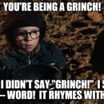 "I didn't say ""grinch!"" 