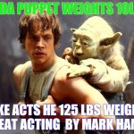 Luke and Yoda | YODA PUPPET WEIGHTS 10LBS LUKE ACTS HE 125 LBS WEIGHS- GREAT ACTING  BY MARK HAMIL! | image tagged in luke and yoda | made w/ Imgflip meme maker