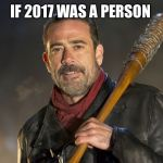 negan | IF 2017 WAS A PERSON | image tagged in negan | made w/ Imgflip meme maker