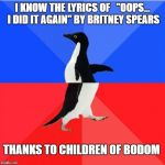 "Socially Awkward Awesome Penguin Meme | I KNOW THE LYRICS OF   ""OOPS... I DID IT AGAIN"" BY BRITNEY SPEARS THANKS TO CHILDREN OF BODOM 