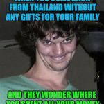 Creepy smile | WHEN YOU COME BACK FROM THAILAND WITHOUT ANY GIFTS FOR YOUR FAMILY AND THEY WONDER WHERE YOU SPENT ALL YOUR MONEY | image tagged in creepy smile | made w/ Imgflip meme maker