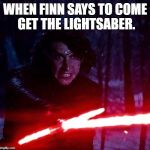 Kylo Ren That Lightsaber | WHEN FINN SAYS TO COME GET THE LIGHTSABER. | image tagged in kylo ren that lightsaber | made w/ Imgflip meme maker