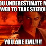 You Underestimate My Power Meme | YOU UNDERESTIMATE MY POWER TO TAKE STEROIDS YOU ARE EVIL!!!! | image tagged in memes,you underestimate my power | made w/ Imgflip meme maker