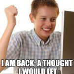 First Day On The Internet Kid Meme | HELLO RAYDOG I AM BACK; A THOUGHT I WOULD LET YOU KNOW. I AM HERE. | image tagged in memes,first day on the internet kid | made w/ Imgflip meme maker