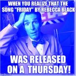 "Bill Nye The Science Guy Meme | WHEN YOU REALIZE THAT THE SONG ""FRIDAY"" BY REBECCA BLACK WAS RELEASED ON A  THURSDAY! 